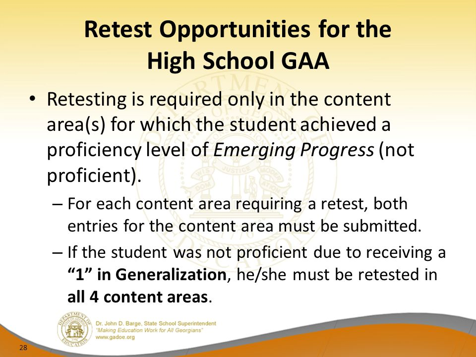 Retest Opportunities for the High School GAA Retesting is required only in the content area(s) for which the student achieved a proficiency level of Emerging Progress (not proficient).