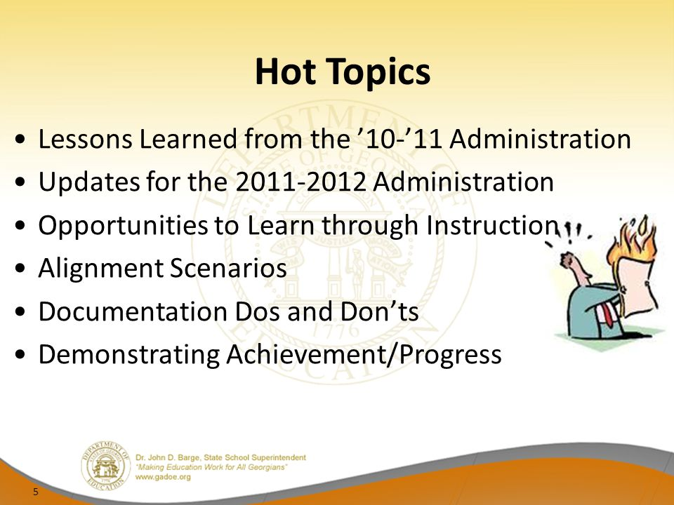Hot Topics Lessons Learned from the 10-11 Administration Updates for the 2011-2012 Administration Opportunities to Learn through Instruction Alignment Scenarios Documentation Dos and Donts Demonstrating Achievement/Progress 5
