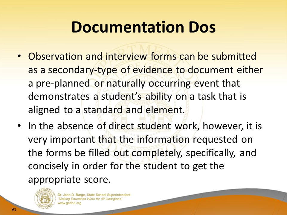 Documentation Dos Observation and interview forms can be submitted as a secondary-type of evidence to document either a pre-planned or naturally occurring event that demonstrates a students ability on a task that is aligned to a standard and element.