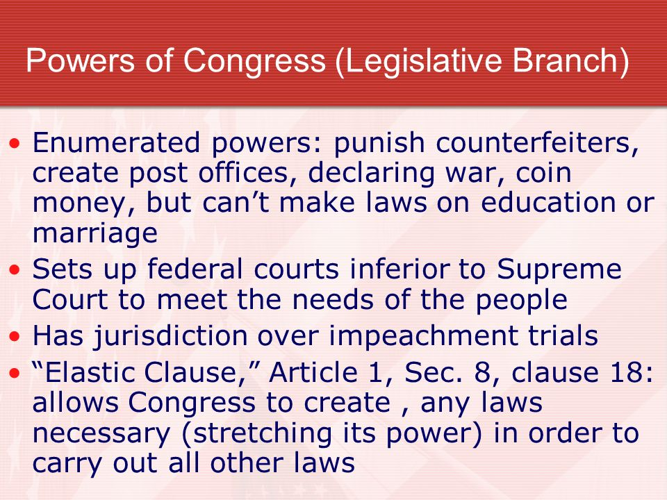 Powers of Congress (Legislative Branch) Enumerated powers: punish counterfeiters, create post offices, declaring war, coin money, but cant make laws on education or marriage Sets up federal courts inferior to Supreme Court to meet the needs of the people Has jurisdiction over impeachment trials Elastic Clause, Article 1, Sec.