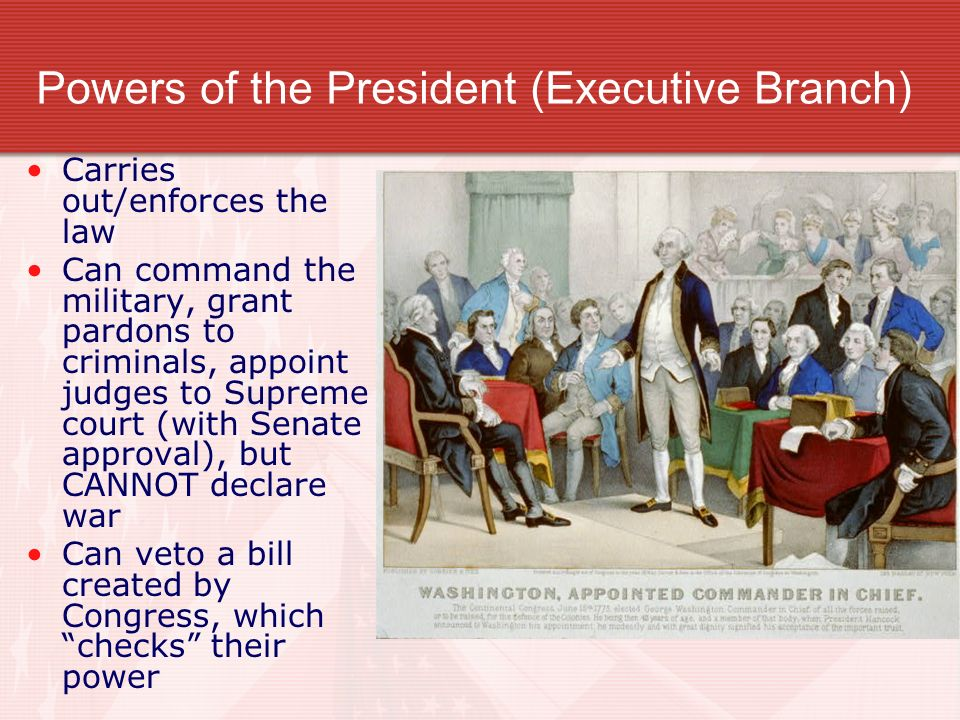 Powers of the President (Executive Branch) Carries out/enforces the law Can command the military, grant pardons to criminals, appoint judges to Supreme court (with Senate approval), but CANNOT declare war Can veto a bill created by Congress, which checks their power