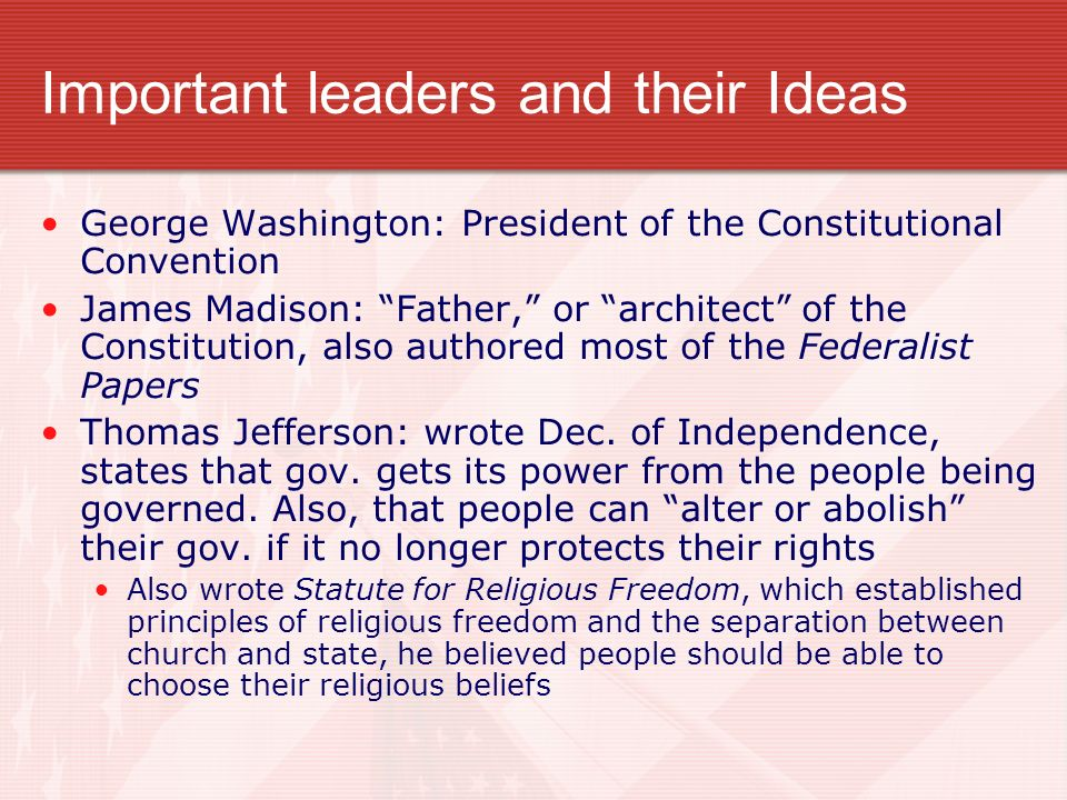 Important leaders and their Ideas George Washington: President of the Constitutional Convention James Madison: Father, or architect of the Constitution, also authored most of the Federalist Papers Thomas Jefferson: wrote Dec.