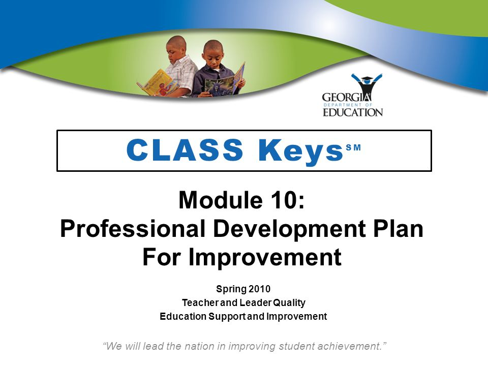 Resources and Materials Teachers will need the following resources and materials for this module: CLASS Keys SM Notebook Professional Development Plan (PDP) for Improvement for CLASS Keys SM Module 10 PowerPoint Handout 10A: Steps in the PDP Process Handout 10B: Example of PDP