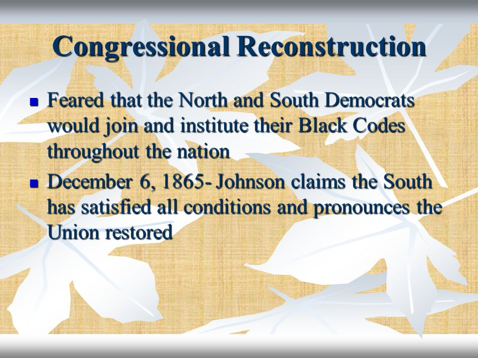 Congressional Reconstruction Feared that the North and South Democrats would join and institute their Black Codes throughout the nation Feared that th