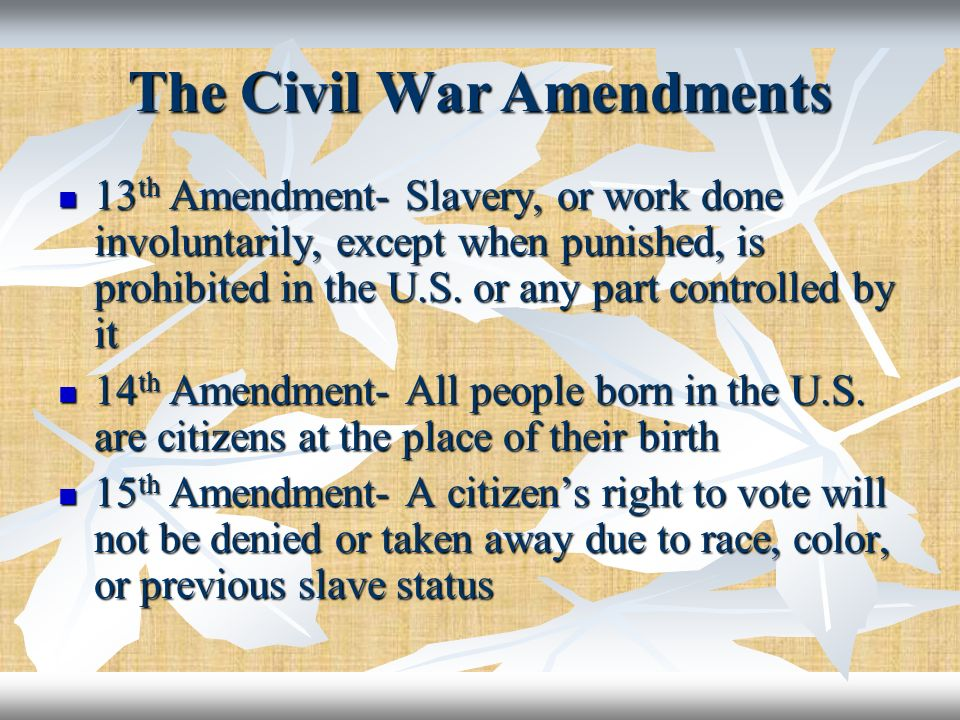 The Civil War Amendments 13 th Amendment- Slavery, or work done involuntarily, except when punished, is prohibited in the U.S. or any part controlled