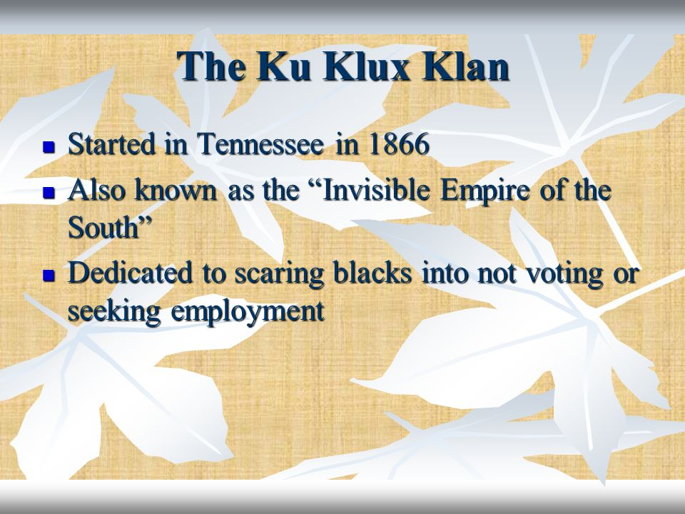 The Ku Klux Klan Started in Tennessee in 1866 Started in Tennessee in 1866 Also known as the Invisible Empire of the South Also known as the Invisible
