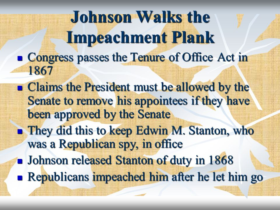 Johnson Walks the Impeachment Plank Congress passes the Tenure of Office Act in 1867 Congress passes the Tenure of Office Act in 1867 Claims the Presi