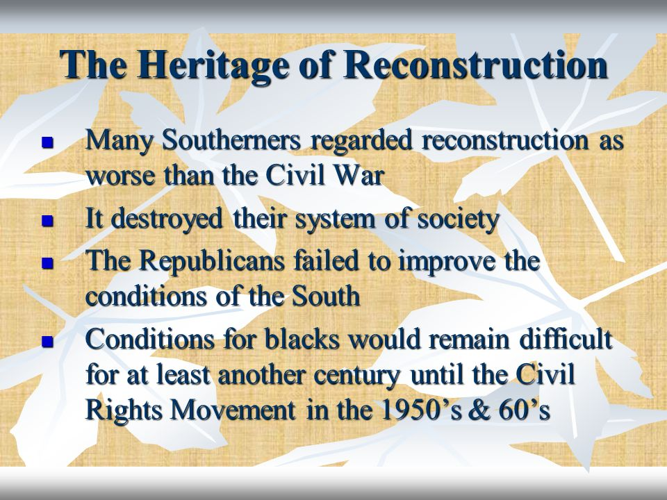 The Heritage of Reconstruction Many Southerners regarded reconstruction as worse than the Civil War Many Southerners regarded reconstruction as worse