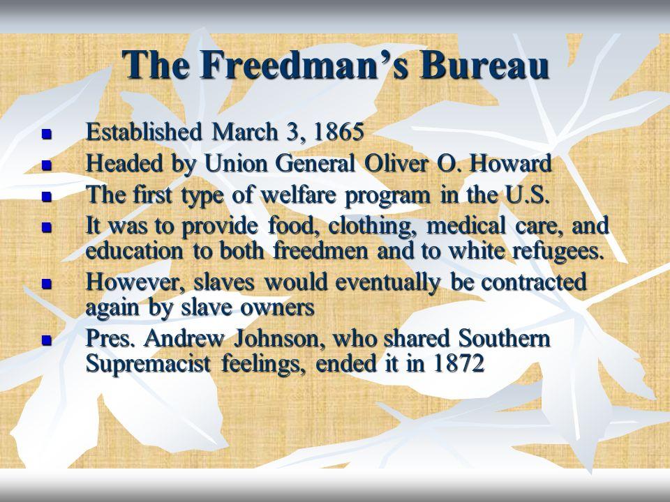 The Freedmans Bureau Established March 3, 1865 Established March 3, 1865 Headed by Union General Oliver O. Howard Headed by Union General Oliver O. Ho