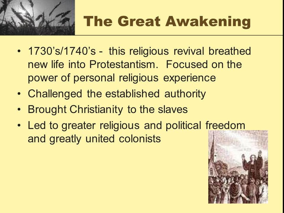 The Great Awakening 1730s/1740s - this religious revival breathed new life into Protestantism. Focused on the power of personal religious experience C