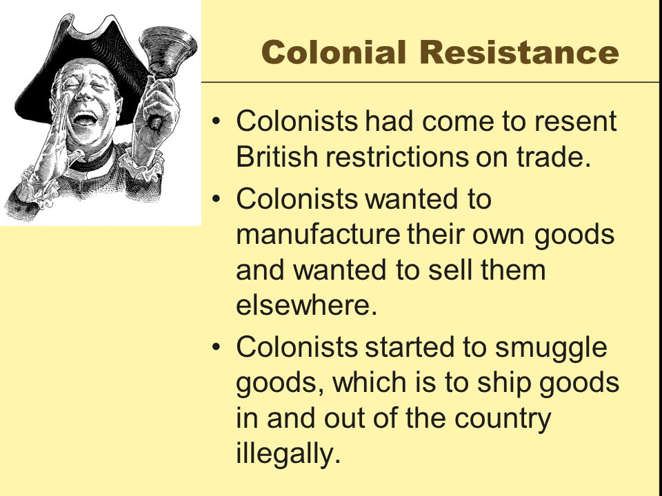 Colonial Resistance Colonists had come to resent British restrictions on trade. Colonists wanted to manufacture their own goods and wanted to sell the