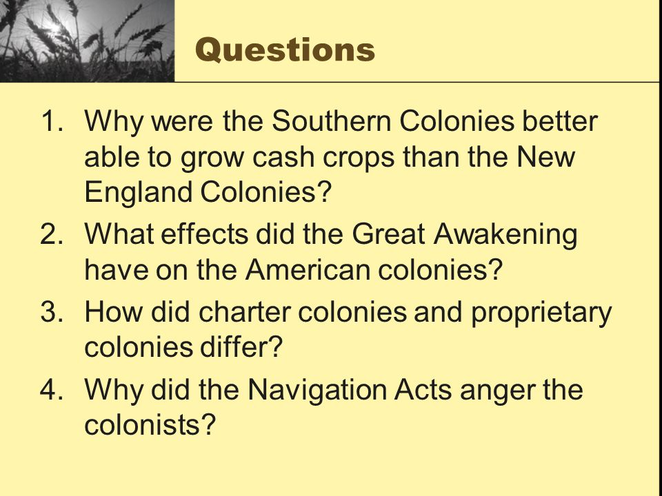 Questions 1.Why were the Southern Colonies better able to grow cash crops than the New England Colonies? 2.What effects did the Great Awakening have o