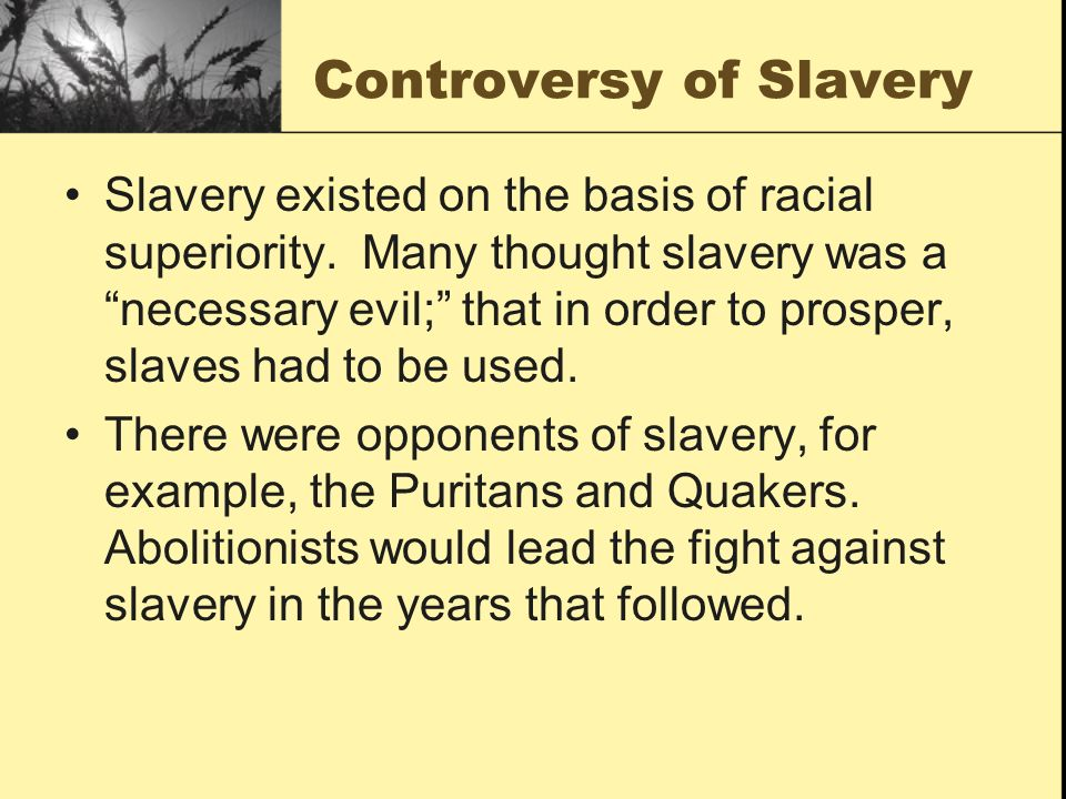 Controversy of Slavery Slavery existed on the basis of racial superiority. Many thought slavery was a necessary evil; that in order to prosper, slaves