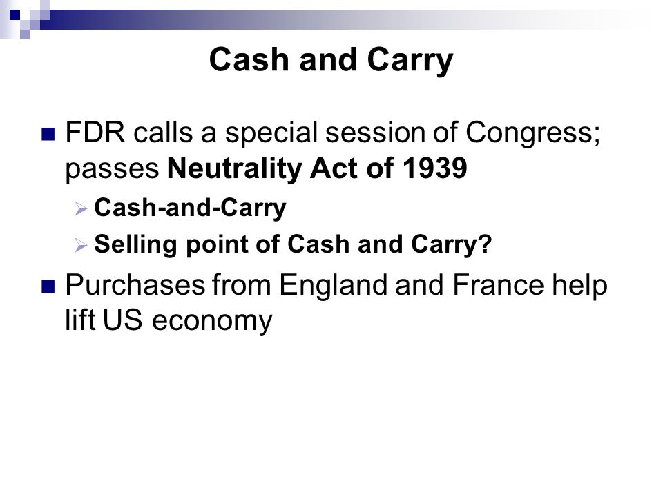 Cash and Carry FDR calls a special session of Congress; passes Neutrality Act of 1939 Cash-and-Carry Selling point of Cash and Carry? Purchases from E