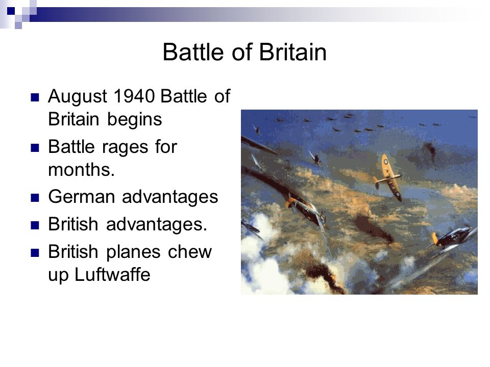 Battle of Britain August 1940 Battle of Britain begins Battle rages for months. German advantages British advantages. British planes chew up Luftwaffe