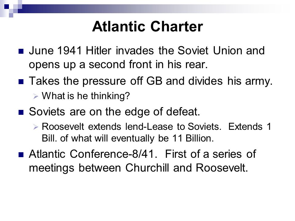 Atlantic Charter June 1941 Hitler invades the Soviet Union and opens up a second front in his rear. Takes the pressure off GB and divides his army. Wh