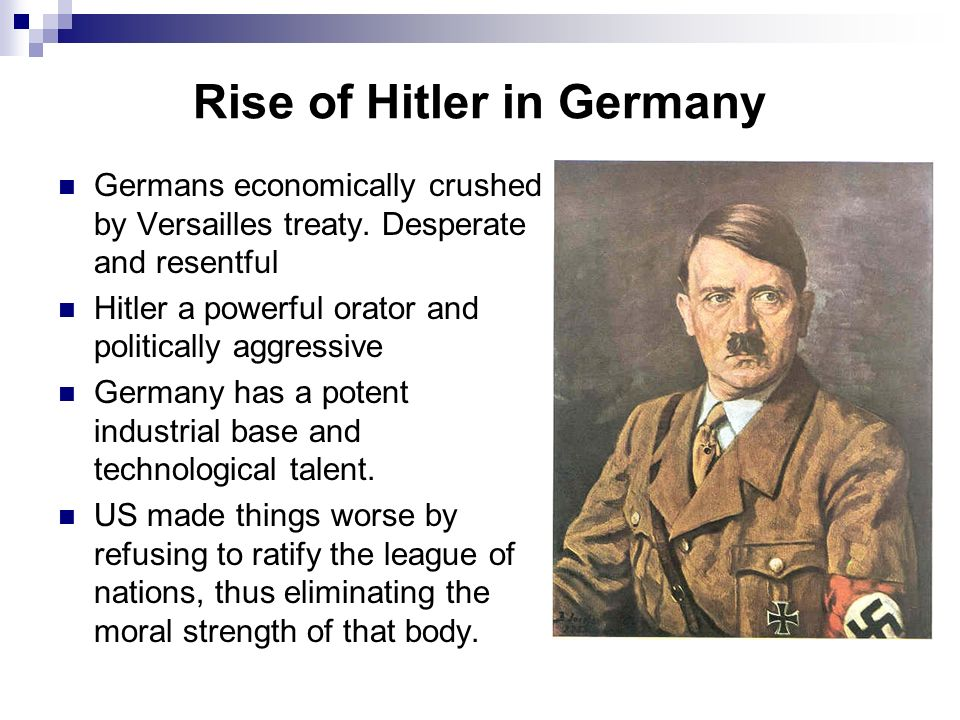Rise of Hitler in Germany Germans economically crushed by Versailles treaty. Desperate and resentful Hitler a powerful orator and politically aggressi