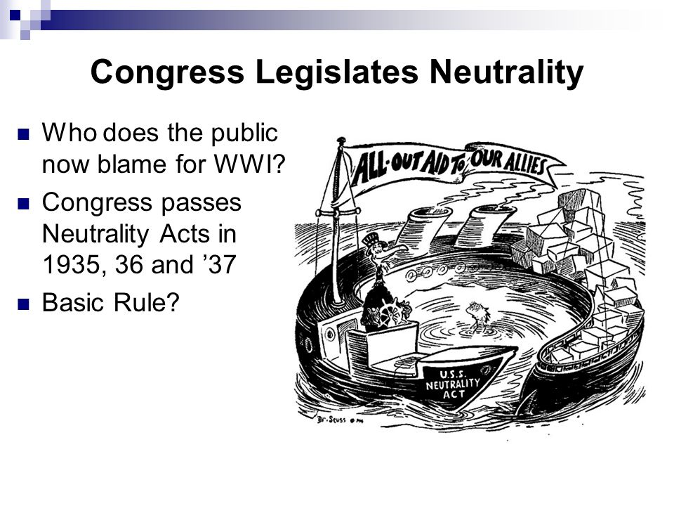Congress Legislates Neutrality Who does the public now blame for WWI? Congress passes Neutrality Acts in 1935, 36 and 37 Basic Rule?
