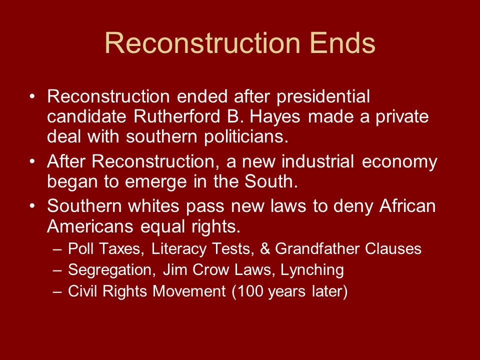 Reconstruction Ends Reconstruction ended after presidential candidate Rutherford B. Hayes made a private deal with southern politicians. After Reconst