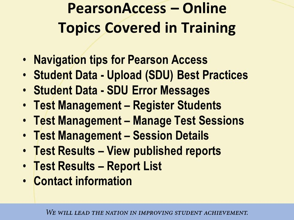 PearsonAccess – Online Topics Covered in Training Navigation tips for Pearson Access Student Data - Upload (SDU) Best Practices Student Data - SDU Error Messages Test Management – Register Students Test Management – Manage Test Sessions Test Management – Session Details Test Results – View published reports Test Results – Report List Contact information