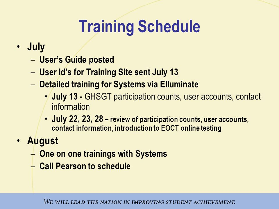 Training Schedule July – Users Guide posted – User Ids for Training Site sent July 13 – Detailed training for Systems via Elluminate July 13 - GHSGT participation counts, user accounts, contact information July 22, 23, 28 – review of participation counts, user accounts, contact information, introduction to EOCT online testing August – One on one trainings with Systems – Call Pearson to schedule