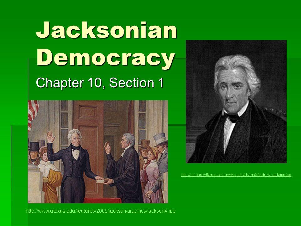 Jacksonian Democracy Chapter 10, Section 1 http://www.utexas.edu/features/2005/jackson/graphics/jackson4.jpg http://upload.wikimedia.org/wikipedia/zh/