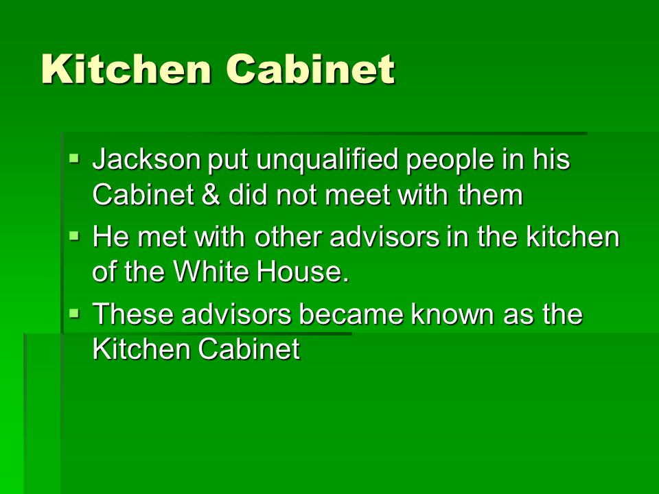 Kitchen Cabinet Jackson put unqualified people in his Cabinet & did not meet with them Jackson put unqualified people in his Cabinet & did not meet wi