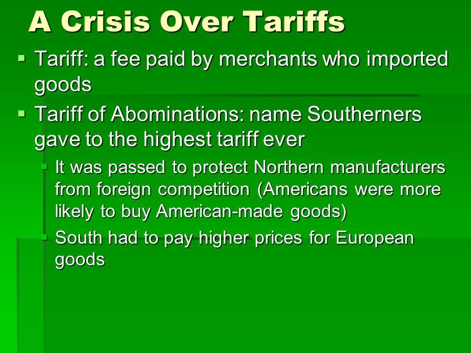 A Crisis Over Tariffs Tariff: a fee paid by merchants who imported goods Tariff: a fee paid by merchants who imported goods Tariff of Abominations: na