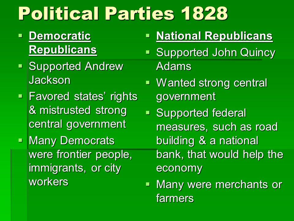 Political Parties 1828 Democratic Republicans Democratic Republicans Supported Andrew Jackson Supported Andrew Jackson Favored states rights & mistrus