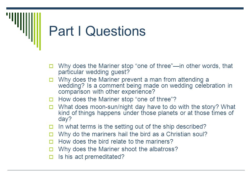 Part I Questions Why does the Mariner stop one of threein other words, that particular wedding guest? Why does the Mariner prevent a man from attendin