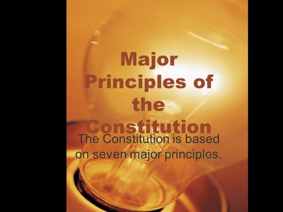 Major Principles of the Constitution The Constitution is based on seven major principles.