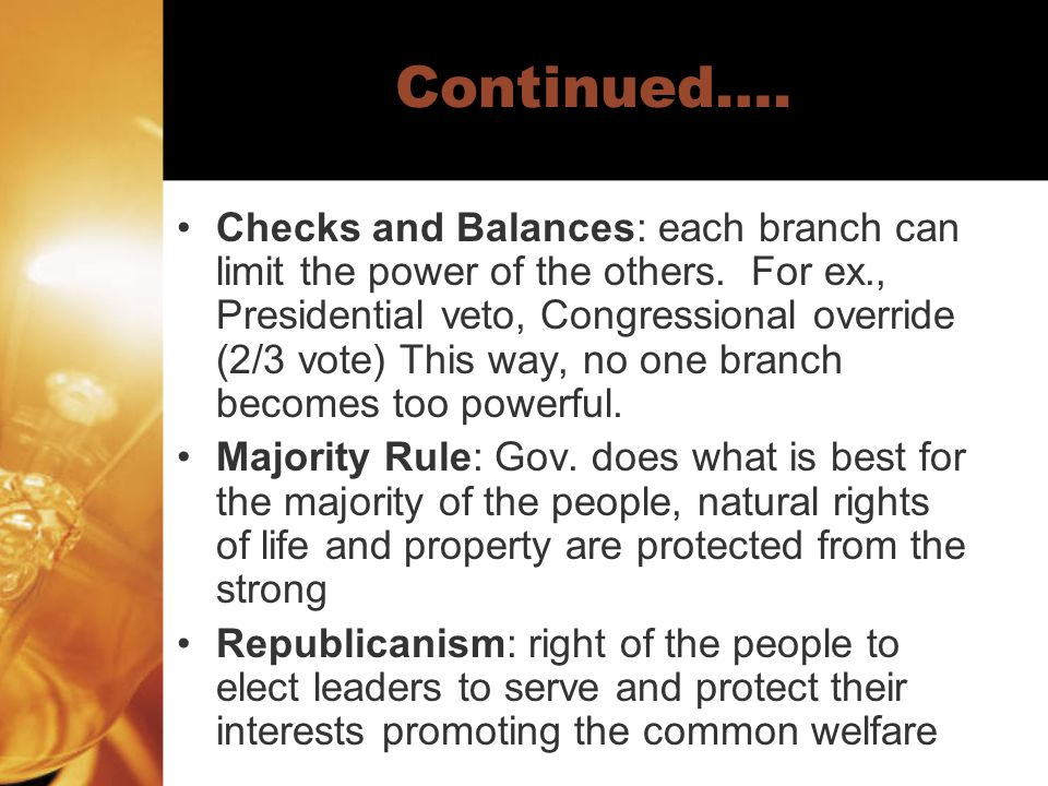 Continued…. Checks and Balances: each branch can limit the power of the others. For ex., Presidential veto, Congressional override (2/3 vote) This way