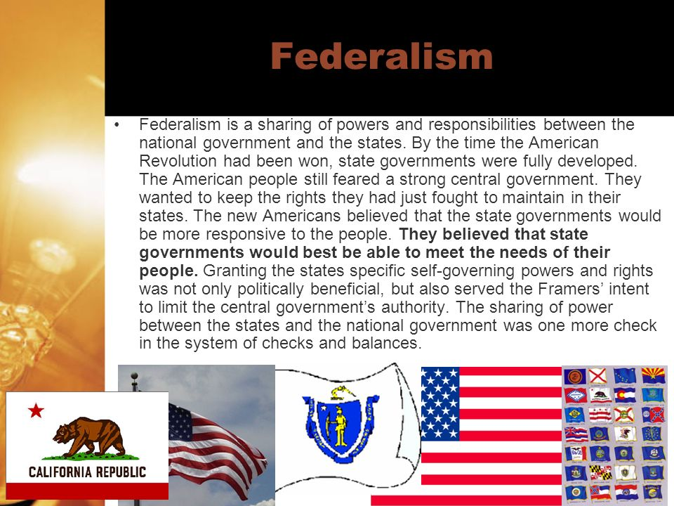 Federalism Federalism is a sharing of powers and responsibilities between the national government and the states. By the time the American Revolution