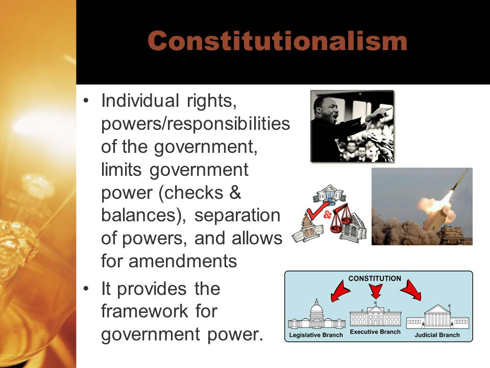 Constitutionalism Individual rights, powers/responsibilities of the government, limits government power (checks & balances), separation of powers, and