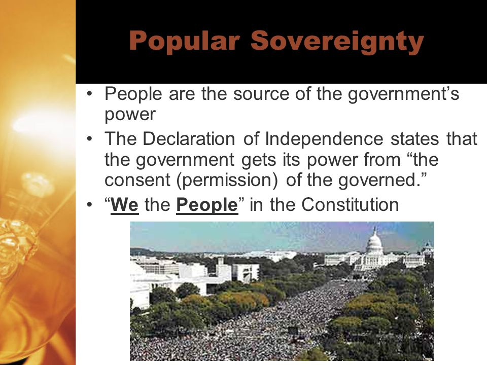 Popular Sovereignty People are the source of the governments power The Declaration of Independence states that the government gets its power from the