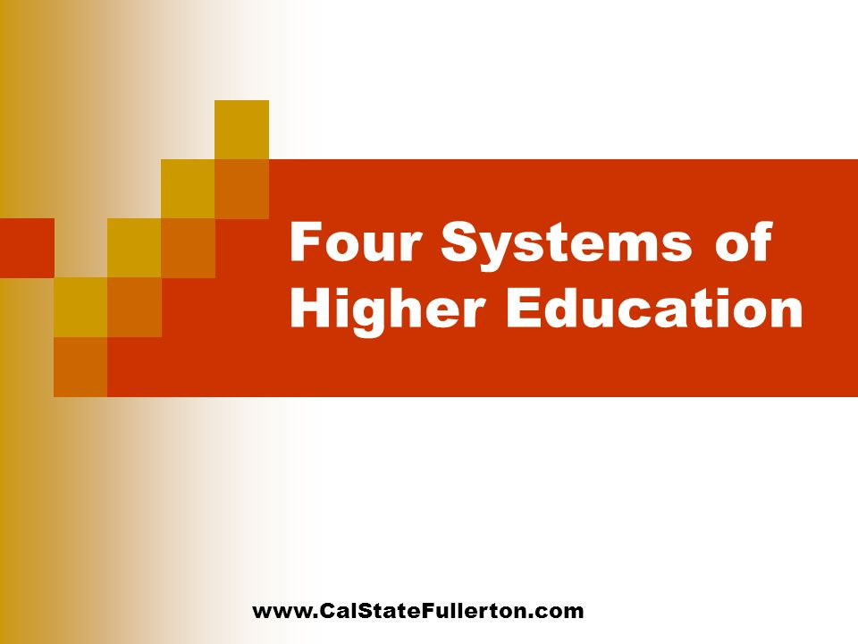 www.CalStateFullerton.com Four Systems of Higher Education