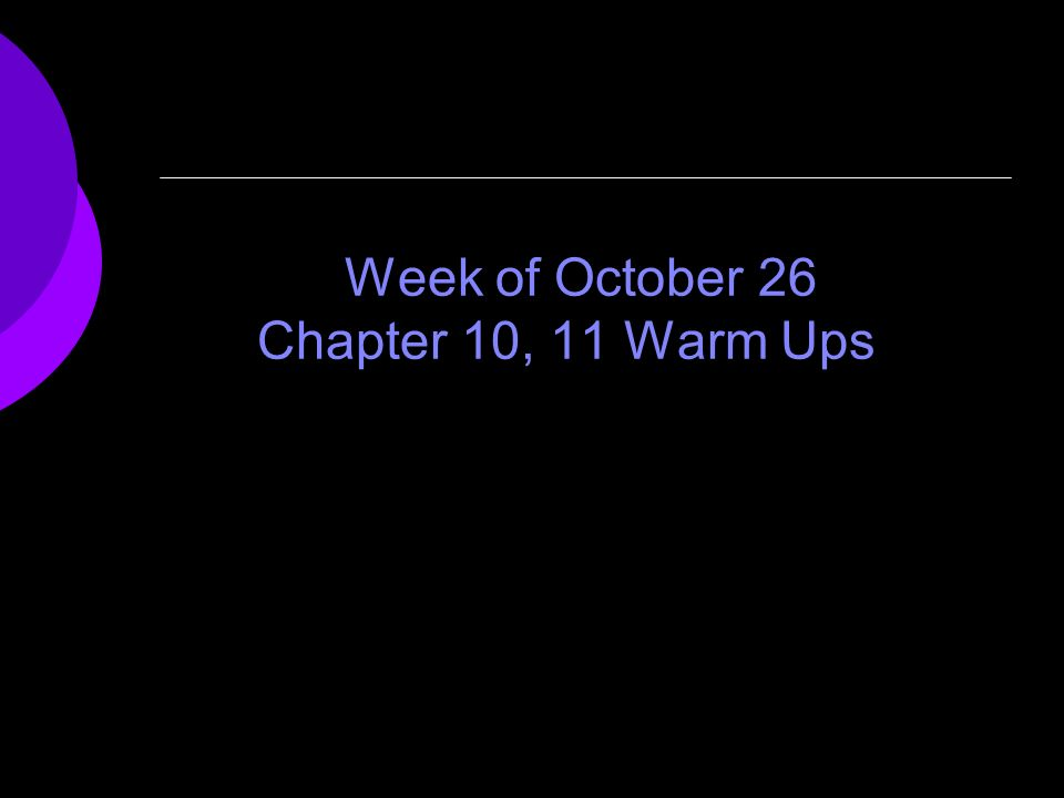 Week of October 26 Chapter 10, 11 Warm Ups