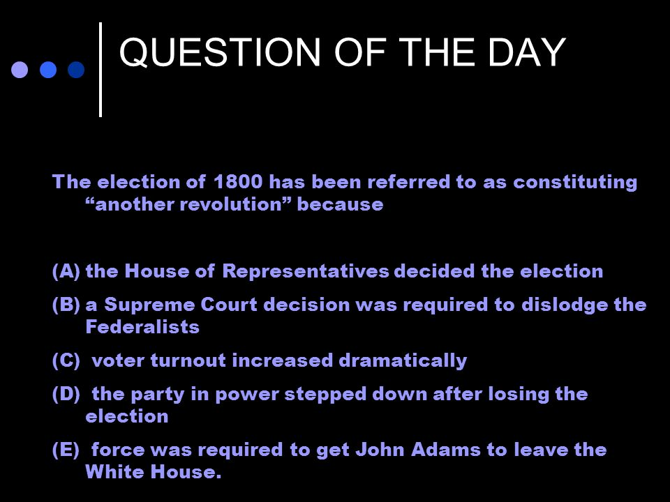 QUESTION OF THE DAY The election of 1800 has been referred to as constituting another revolution because (A)the House of Representatives decided the e