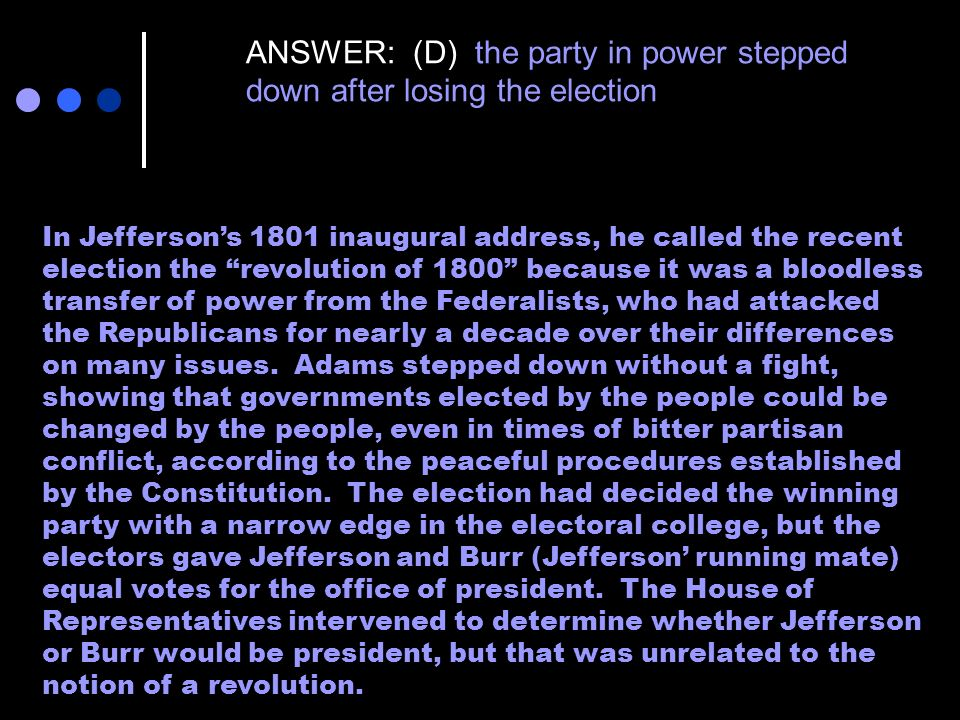 ANSWER: (D) the party in power stepped down after losing the election In Jeffersons 1801 inaugural address, he called the recent election the revoluti