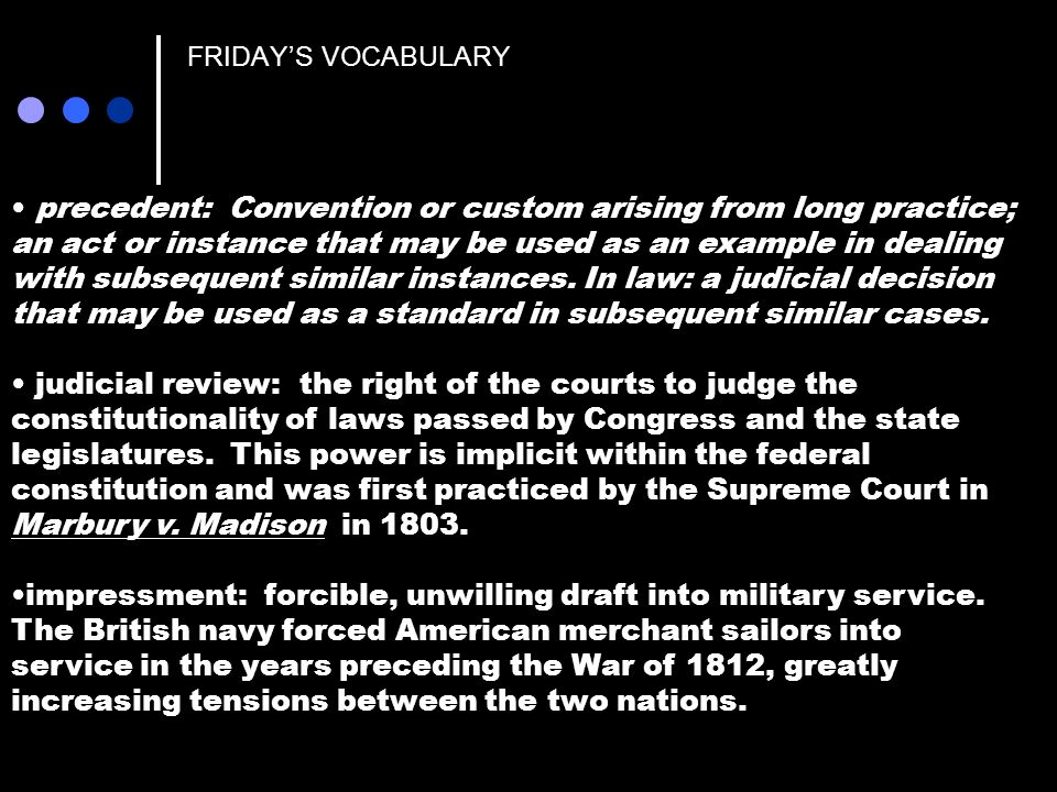 FRIDAYS VOCABULARY precedent: Convention or custom arising from long practice; an act or instance that may be used as an example in dealing with subsequent similar instances.