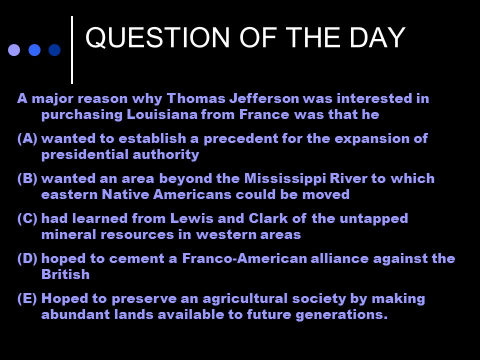 QUESTION OF THE DAY Life of George Washington--The farmer by Junius Brutus Stearns (1853) A major reason why Thomas Jefferson was interested in purchasing Louisiana from France was that he (A)wanted to establish a precedent for the expansion of presidential authority (B)wanted an area beyond the Mississippi River to which eastern Native Americans could be moved (C)had learned from Lewis and Clark of the untapped mineral resources in western areas (D)hoped to cement a Franco-American alliance against the British (E)Hoped to preserve an agricultural society by making abundant lands available to future generations.