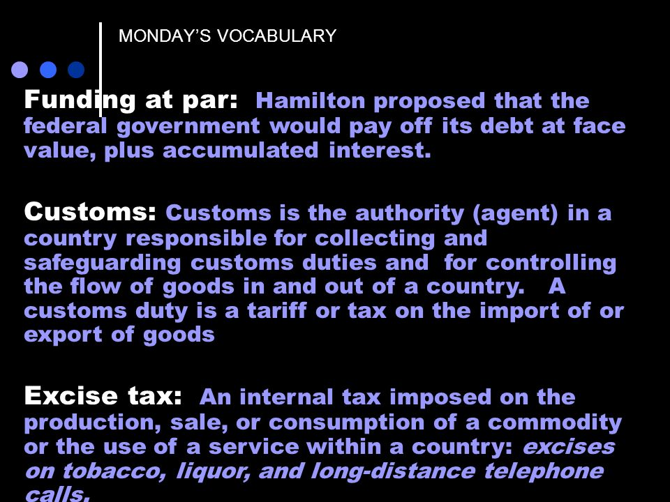 MONDAYS VOCABULARY Funding at par: Hamilton proposed that the federal government would pay off its debt at face value, plus accumulated interest. Cust