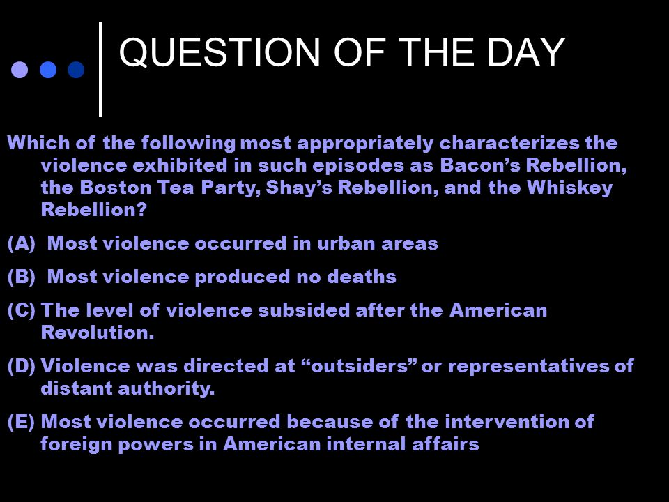 QUESTION OF THE DAY Which of the following most appropriately characterizes the violence exhibited in such episodes as Bacons Rebellion, the Boston Tea Party, Shays Rebellion, and the Whiskey Rebellion.