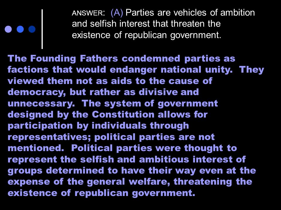 ANSWER : (A) Parties are vehicles of ambition and selfish interest that threaten the existence of republican government. The Founding Fathers condemne