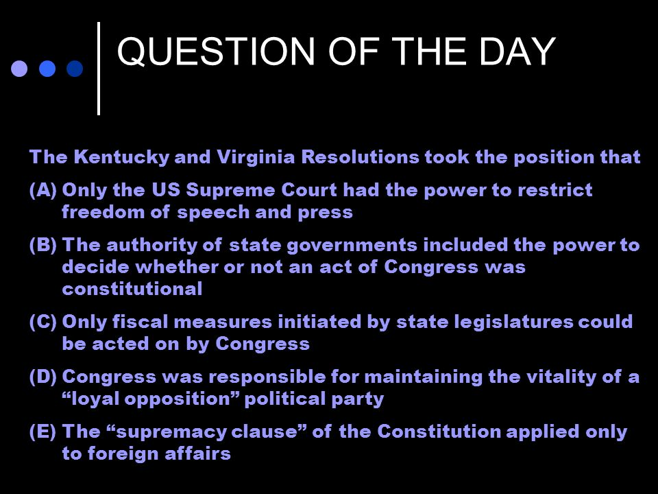 QUESTION OF THE DAY The Kentucky and Virginia Resolutions took the position that (A)Only the US Supreme Court had the power to restrict freedom of speech and press (B)The authority of state governments included the power to decide whether or not an act of Congress was constitutional (C)Only fiscal measures initiated by state legislatures could be acted on by Congress (D)Congress was responsible for maintaining the vitality of a loyal opposition political party (E)The supremacy clause of the Constitution applied only to foreign affairs