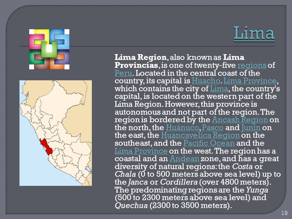 Lima Region, also known as Lima Provincias, is one of twenty-five regions of Peru. Located in the central coast of the country, its capital is Huacho.