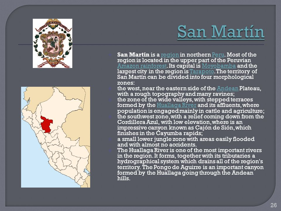 San Martín is a region in northern Peru. Most of the region is located in the upper part of the Peruvian Amazon rainforest. Its capital is Moyobamba a
