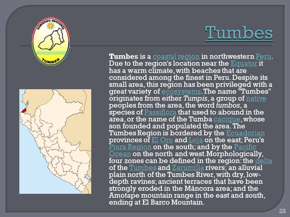 Tumbes is a coastal region in northwestern Peru. Due to the region's location near the Equator it has a warm climate, with beaches that are considered