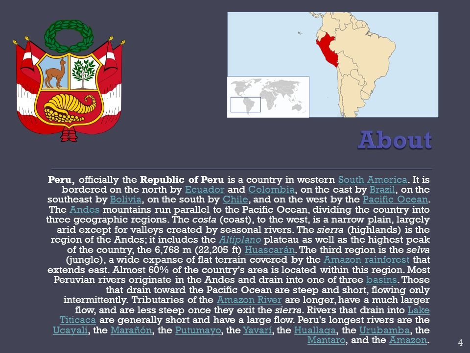 Peru, officially the Republic of Peru is a country in western South America. It is bordered on the north by Ecuador and Colombia, on the east by Brazi