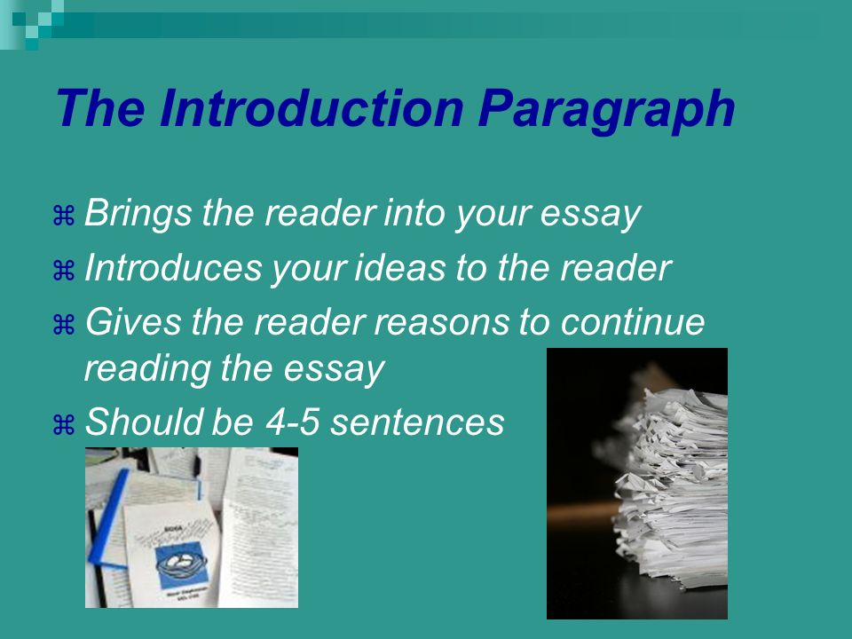 The Introduction Paragraph Brings the reader into your essay Introduces your ideas to the reader Gives the reader reasons to continue reading the essa